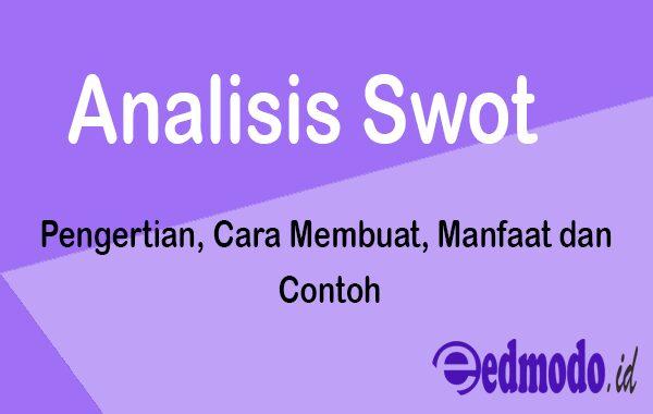 Analisis Swot - Pengertian, Cara Membuat, Manfaat dan Contoh